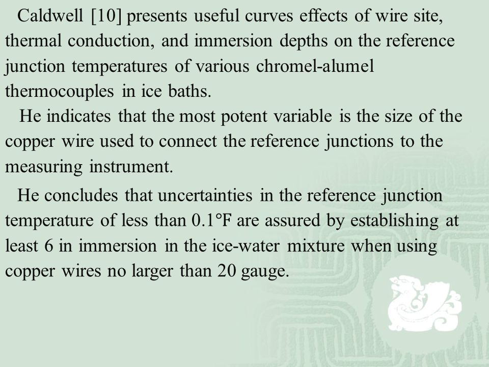 Caldwell [10] presents useful curves effects of wire site, thermal conduction, and immersion depths on the reference junction temperatures of various chromel-alumel thermocouples in ice baths.